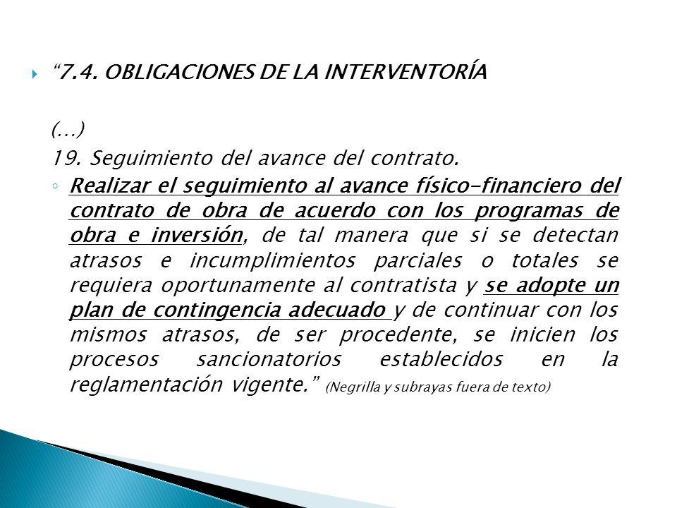 7.4. OBLIGACIONES DE LA INTERVENTORÍA (…) 19. Seguimiento del avance del contrato. Realizar el seguimiento al avance físico-financiero del contrato de