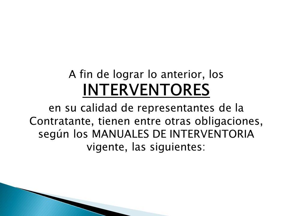 A fin de lograr lo anterior, los INTERVENTORES en su calidad de representantes de la Contratante, tienen entre otras obligaciones, según los MANUALES