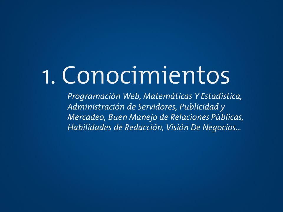 1. Conocimientos Programación Web, Matemáticas Y Estadística, Administración de Servidores, Publicidad y Mercadeo, Buen Manejo de Relaciones Públicas,