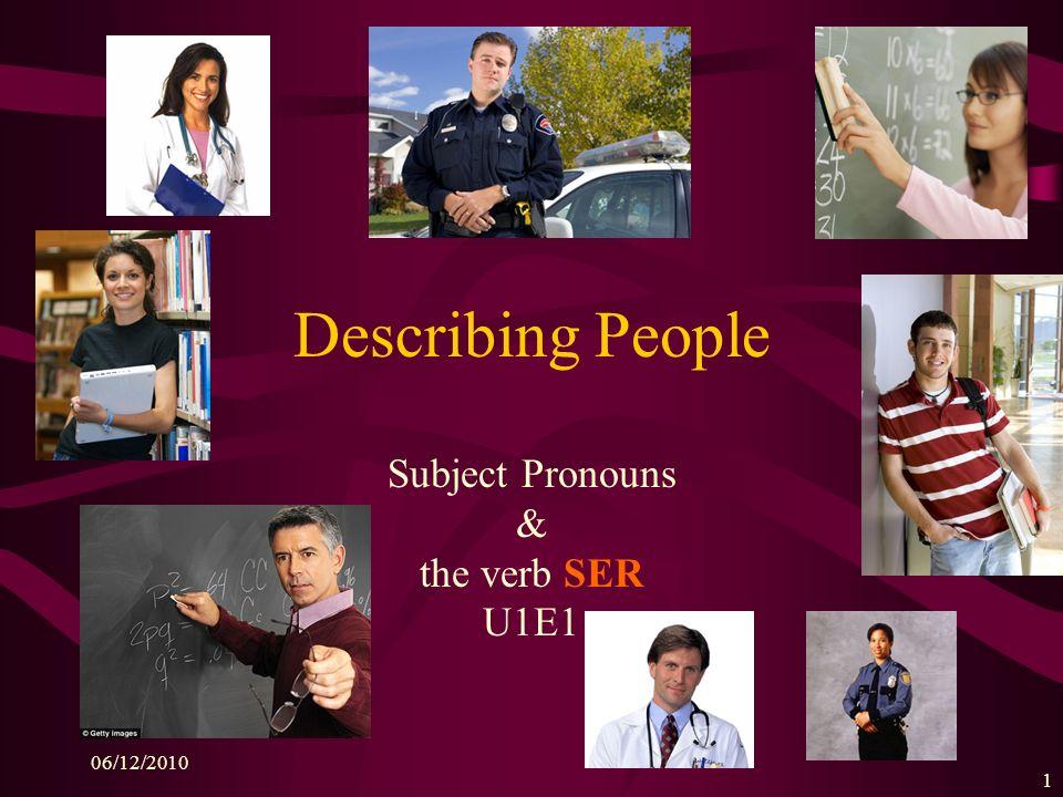 06/12/2010 1 Describing People Subject Pronouns & the verb SER U1E1