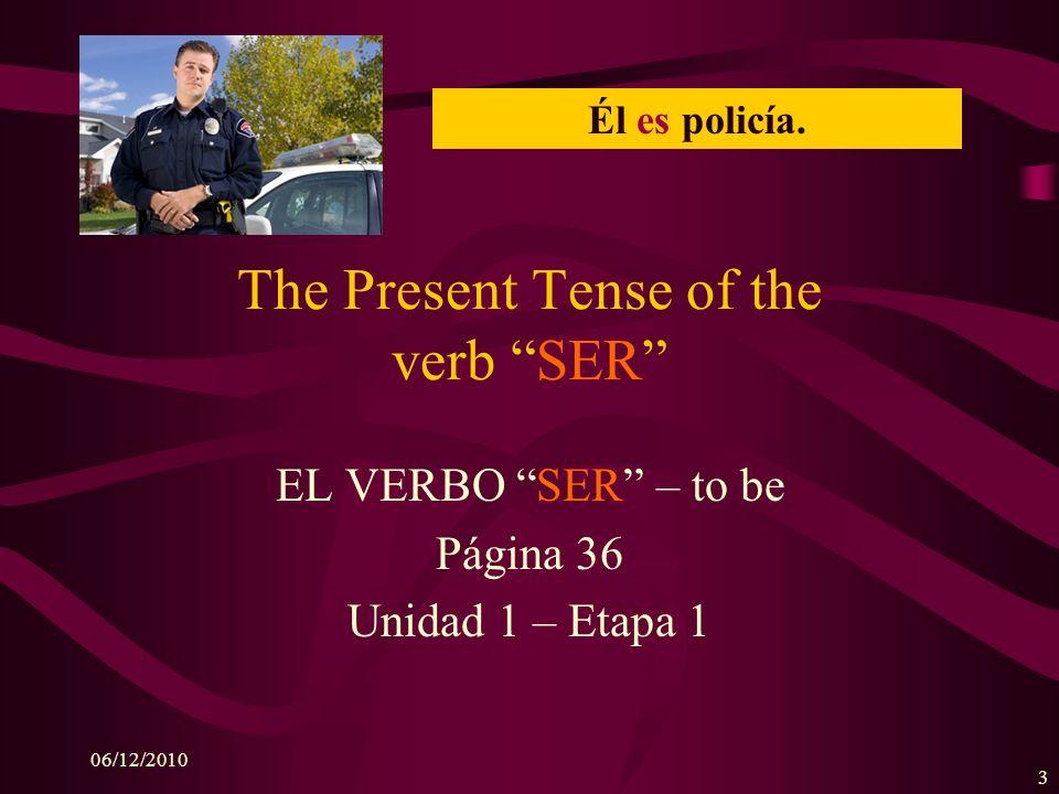 06/12/2010 3 The Present Tense of the verb SER EL VERBO SER – to be Página 36 Unidad 1 – Etapa 1 Él es policía.