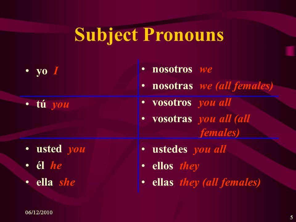 06/12/2010 5 Subject Pronouns yo I tú you usted you él he ella she nosotros we nosotras we (all females) vosotros you all vosotras you all (all females) ustedes you all ellos they ellas they (all females)