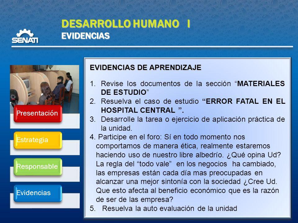 DESARROLLO HUMANO I EVIDENCIAS PresentaciónEstrategiaResponsableEvidencias EVIDENCIAS DE APRENDIZAJE 1.Revise los documentos de la sección MATERIALES DE ESTUDIO 2.Resuelva el caso de estudio ERROR FATAL EN EL HOSPITAL CENTRAL.