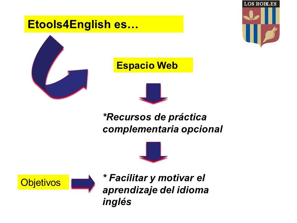 Espacio Web *Recursos de práctica complementaria opcional * Facilitar y motivar el aprendizaje del idioma inglés Etools4English es… Objetivos