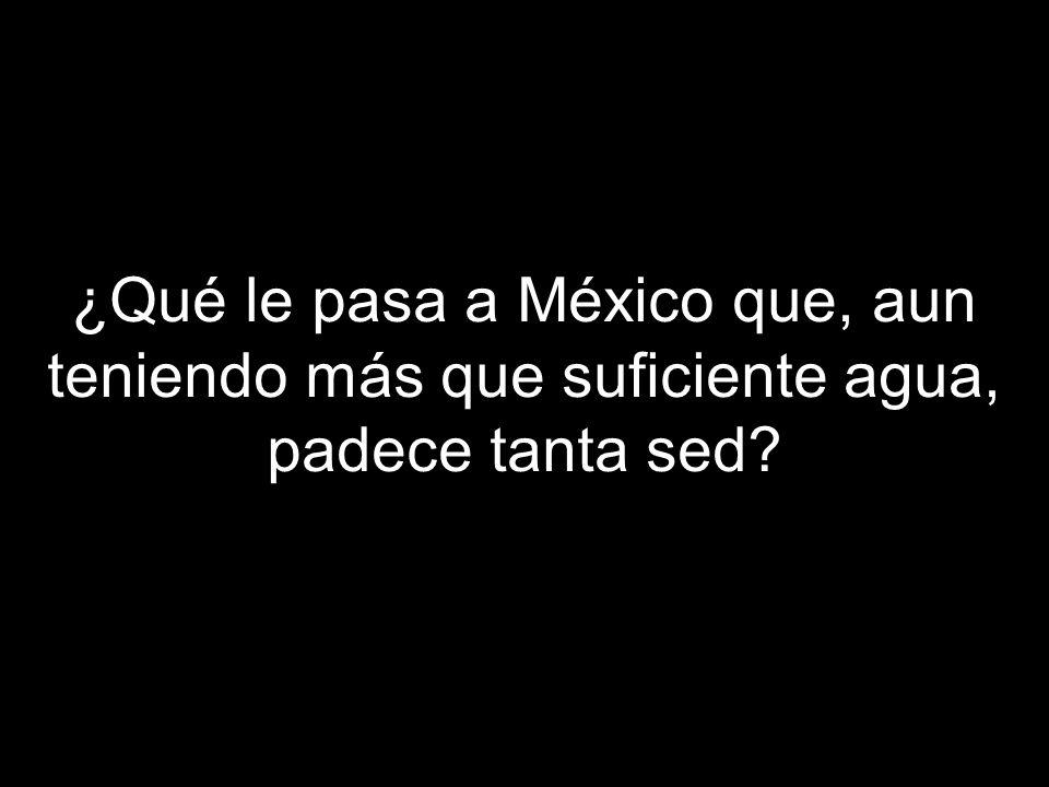 ¿Qué le pasa a México que, aun teniendo más que suficiente agua, padece tanta sed