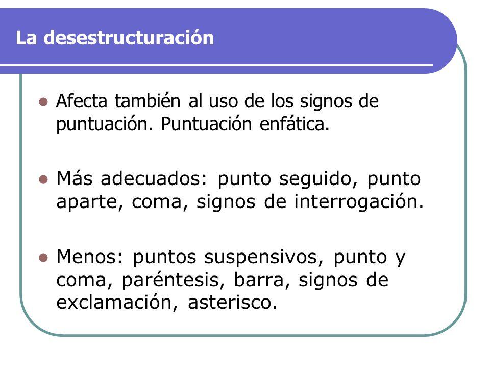 La desestructuración Afecta también al uso de los signos de puntuación. Puntuación enfática. Más adecuados: punto seguido, punto aparte, coma, signos