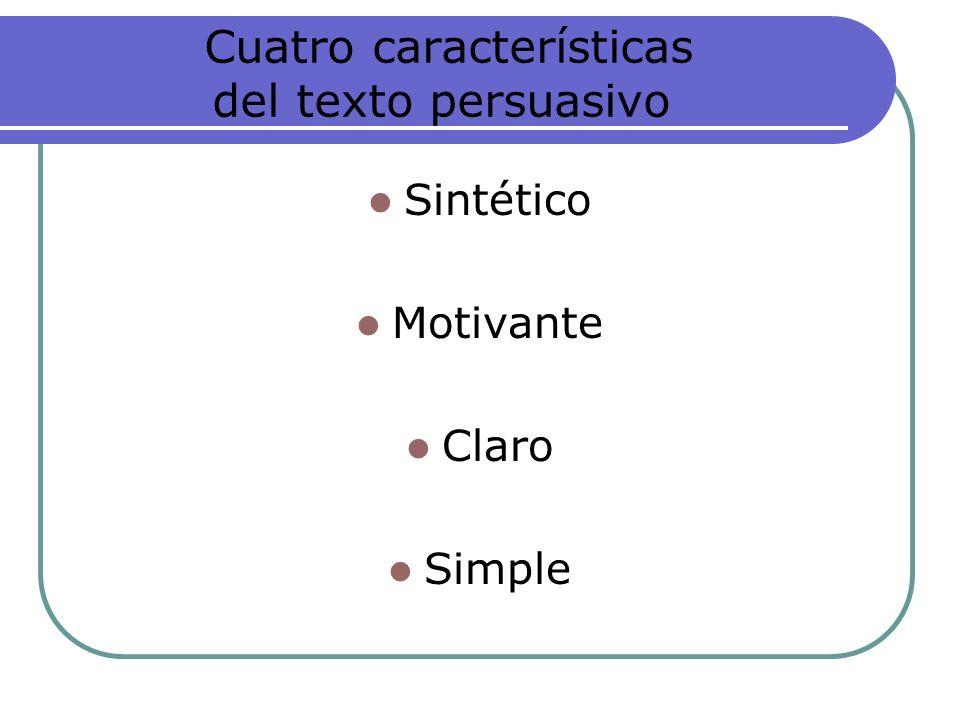 Cuatro características del texto persuasivo Sintético Motivante Claro Simple