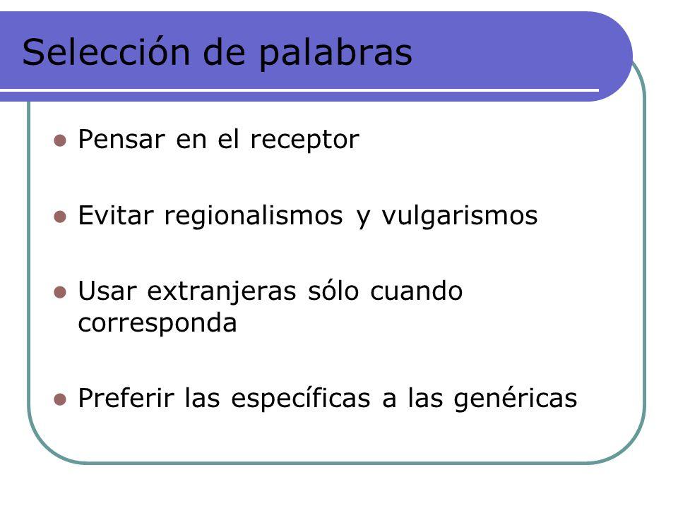 Selección de palabras Pensar en el receptor Evitar regionalismos y vulgarismos Usar extranjeras sólo cuando corresponda Preferir las específicas a las