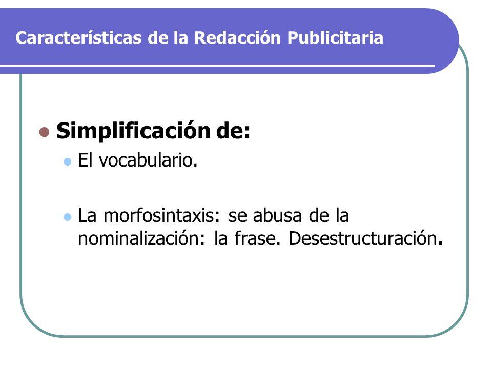 Características de la Redacción Publicitaria Simplificación de: El vocabulario. La morfosintaxis: se abusa de la nominalización: la frase. Desestructu