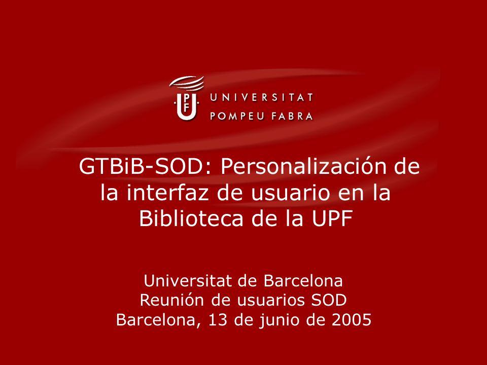 GTBiB-SOD: Personalización de la interfaz de usuario en la Biblioteca de la UPF Universitat de Barcelona Reunión de usuarios SOD Barcelona, 13 de junio de 2005