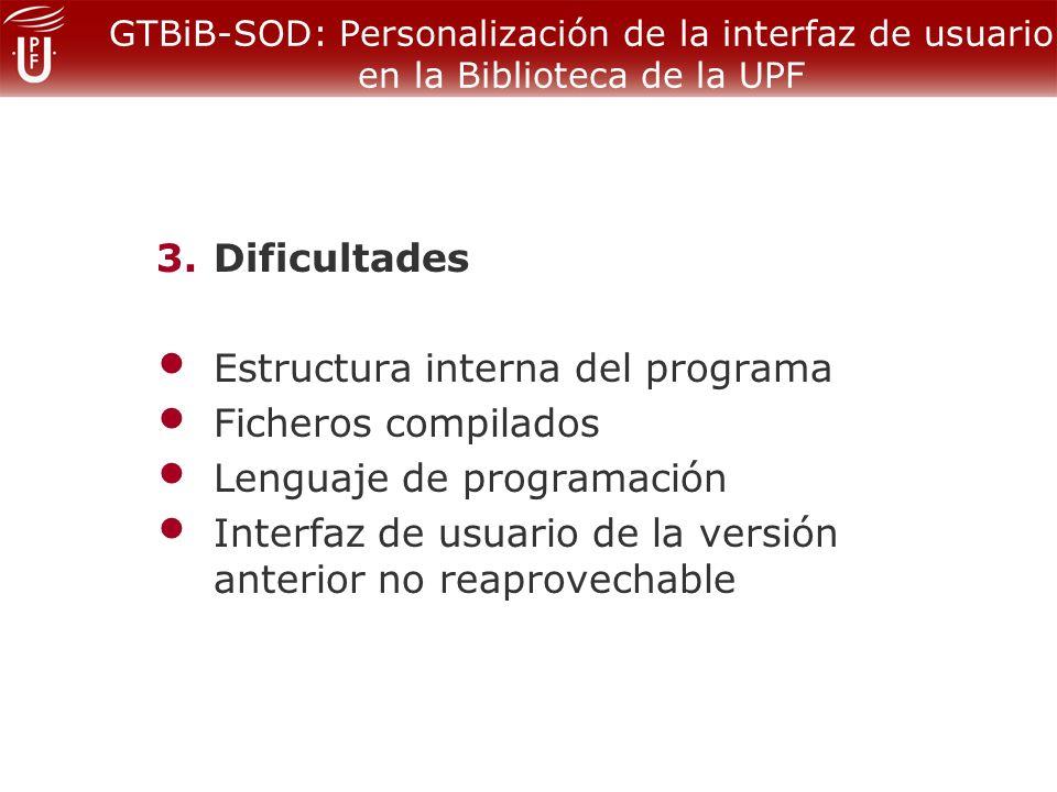 GTBiB-SOD: Personalización de la interfaz de usuario en la Biblioteca de la UPF 3.Dificultades Estructura interna del programa Ficheros compilados Lenguaje de programación Interfaz de usuario de la versión anterior no reaprovechable