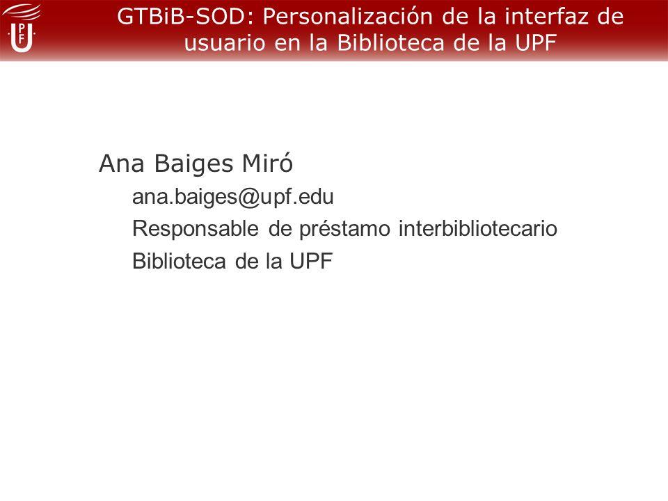 GTBiB-SOD: Personalización de la interfaz de usuario en la Biblioteca de la UPF Muchas gracias por su atención Ana Baiges Miró Biblioteca de la UPF http://www.upf.edu/biblioteca
