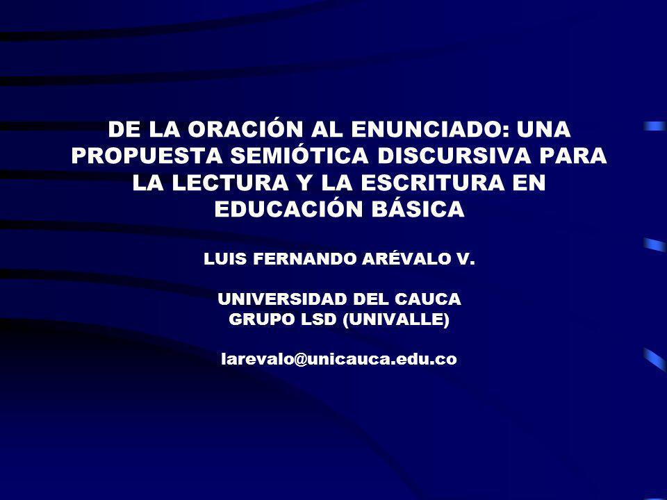 DE LA ORACIÓN AL ENUNCIADO: UNA PROPUESTA SEMIÓTICA DISCURSIVA PARA LA LECTURA Y LA ESCRITURA EN EDUCACIÓN BÁSICA LUIS FERNANDO ARÉVALO V. UNIVERSIDAD