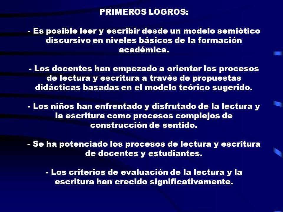 PRIMEROS LOGROS: - Es posible leer y escribir desde un modelo semiótico discursivo en niveles básicos de la formación académica. - Los docentes han em