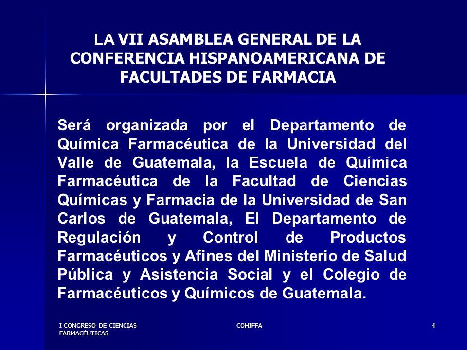 I CONGRESO DE CIENCIAS FARMACÉUTICAS COHIFFA5 En el marco organizativo de la VII ASAMBLEA GENERAL DE LA CONFERENCIA HISPANOAMERICANA DE FACULTADES DE FARMACIA, se desarrollará el I CONGRESO DE CIENCIAS FARMACÉUTICAS DE LA CONFERENCIA HISPANOAMERICANA DE FACULTADES DE FARMACIA.