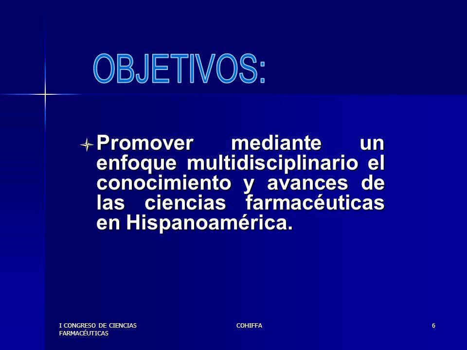 I CONGRESO DE CIENCIAS FARMACÉUTICAS COHIFFA7 Contribuir a la capacitación y mejoramiento continuo de profesionales farmacéuticos en Hispanoamérica.