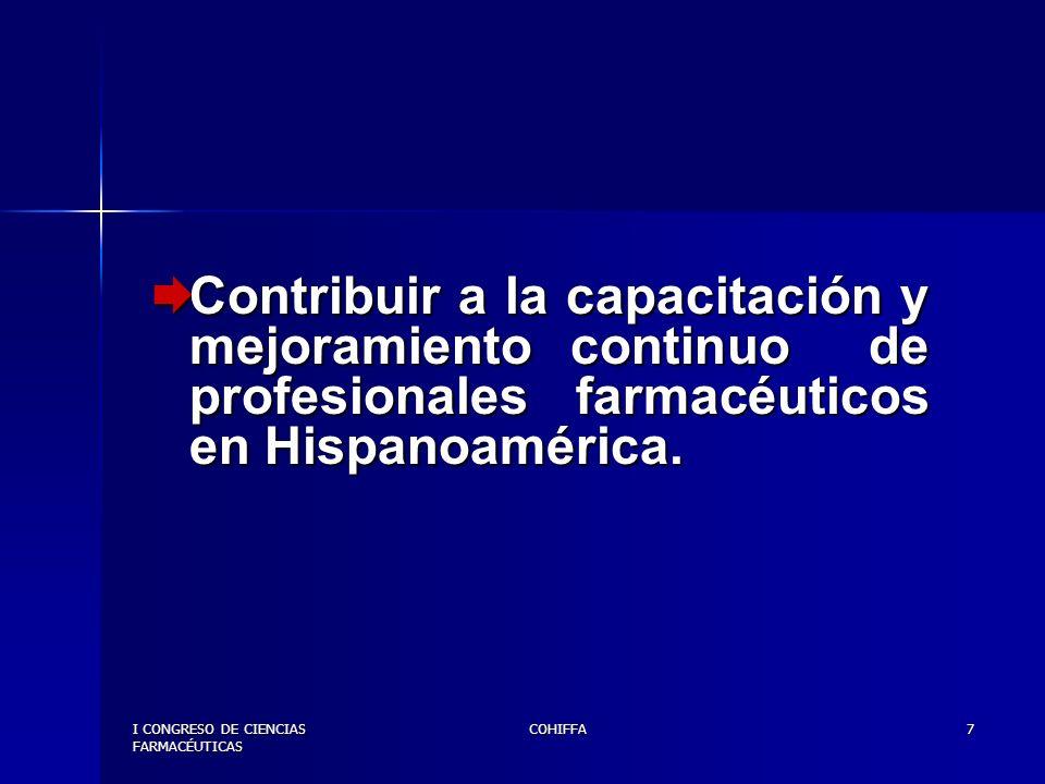 I CONGRESO DE CIENCIAS FARMACÉUTICAS COHIFFA8 Promover la comunicación entre la comunidad científica latinoamericana y de Europa, para el enriquecimiento y avance en el desempeño de la profesión Farmacéutica.