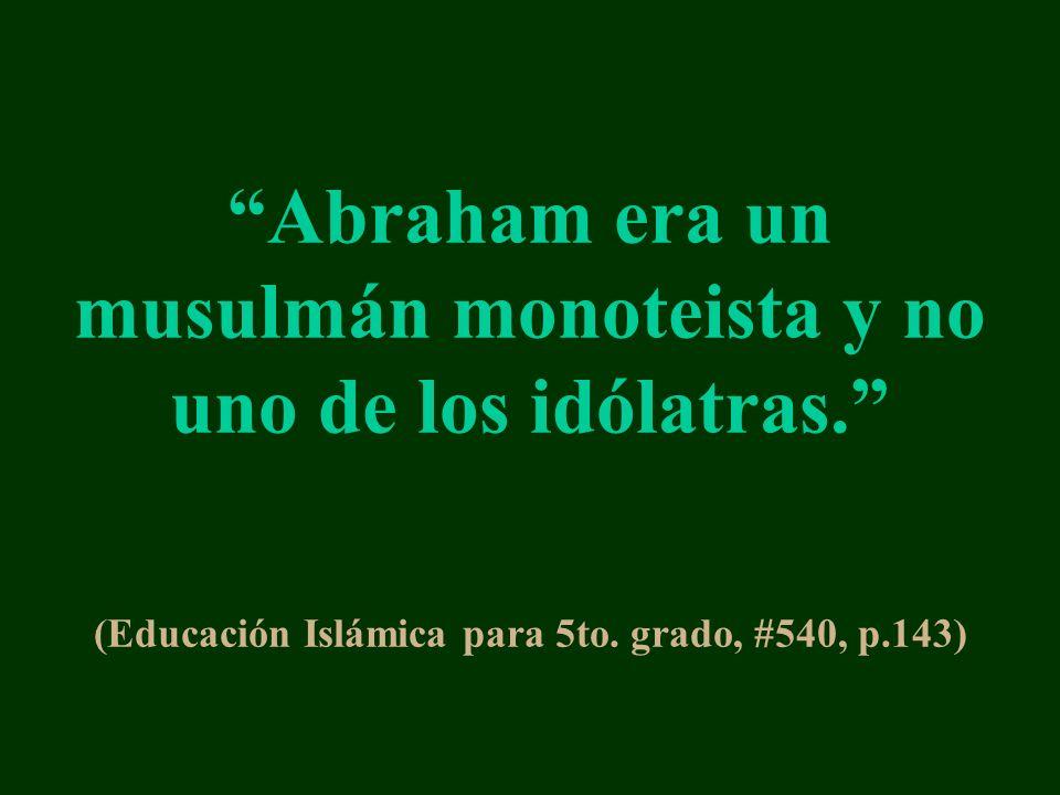 Abraham era un musulmán monoteista y no uno de los idólatras. (Educación Islámica para 5to. grado, #540, p.143)