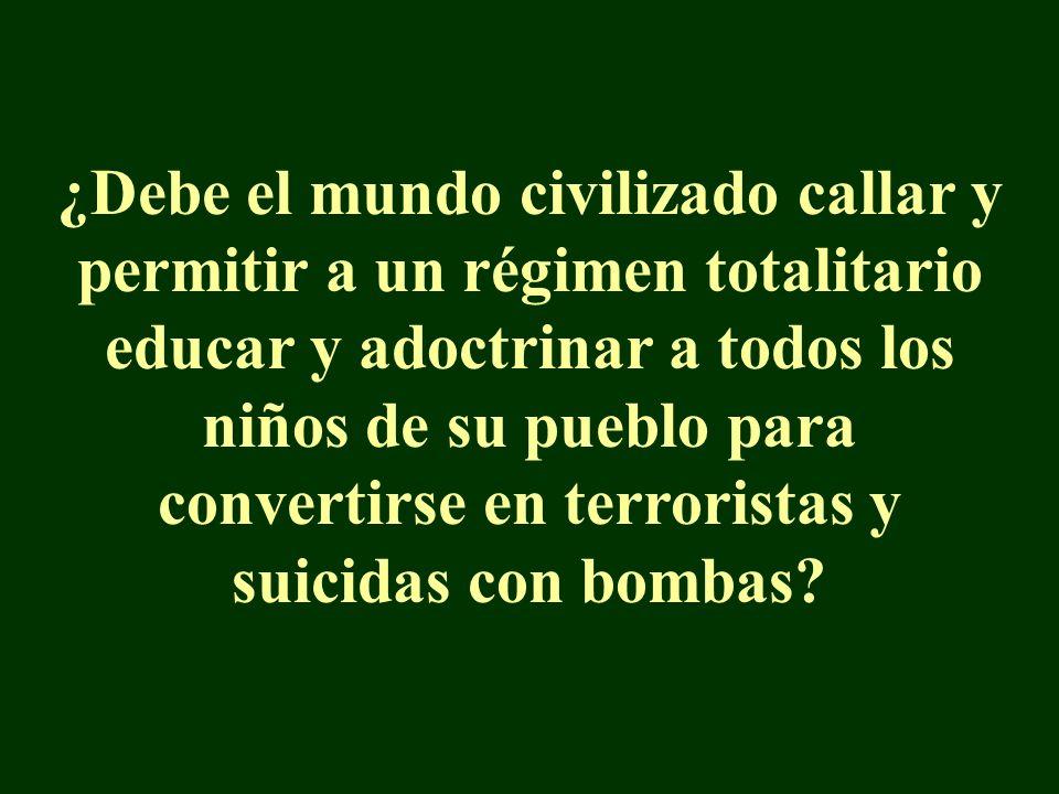 ¿Debe el mundo civilizado callar y permitir a un régimen totalitario educar y adoctrinar a todos los niños de su pueblo para convertirse en terroristas y suicidas con bombas?