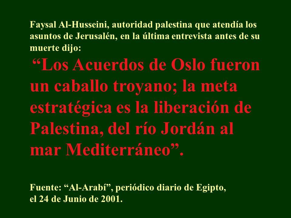 Faysal Al-Husseini, autoridad palestina que atendía los asuntos de Jerusalén, en la última entrevista antes de su muerte dijo: Los Acuerdos de Oslo fueron un caballo troyano; la meta estratégica es la liberación de Palestina, del río Jordán al mar Mediterráneo.