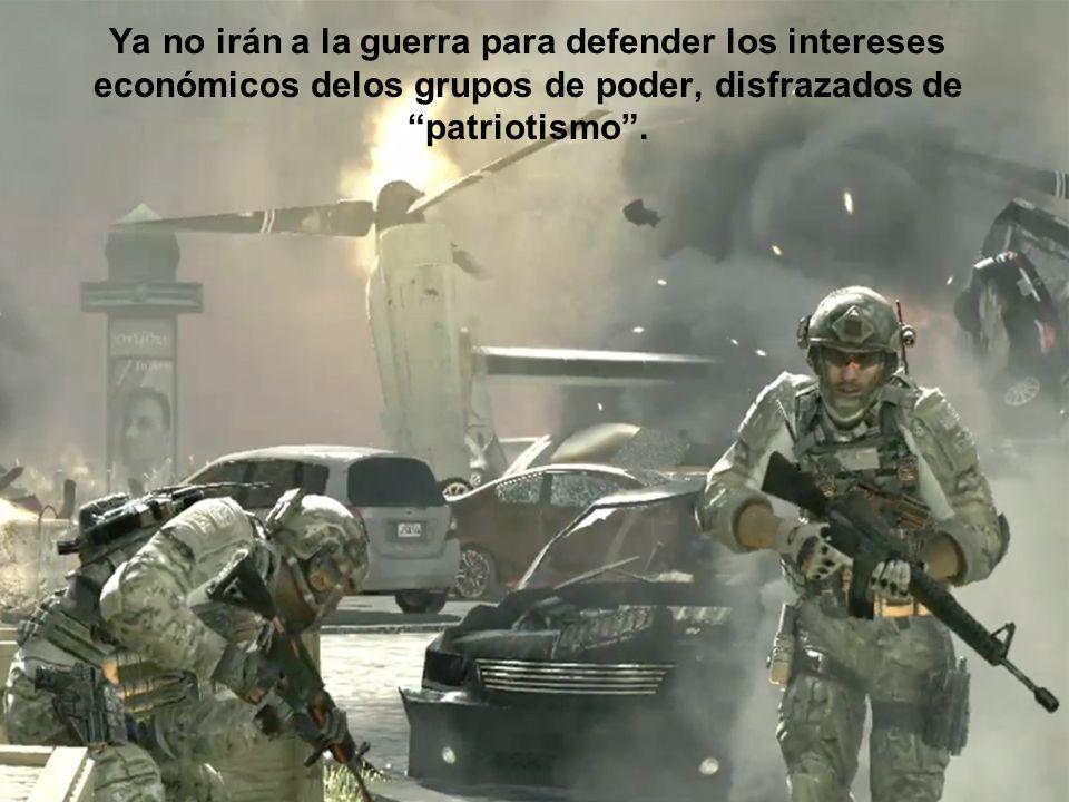 Ya no irán a la guerra para defender los intereses económicos delos grupos de poder, disfrazados de patriotismo.