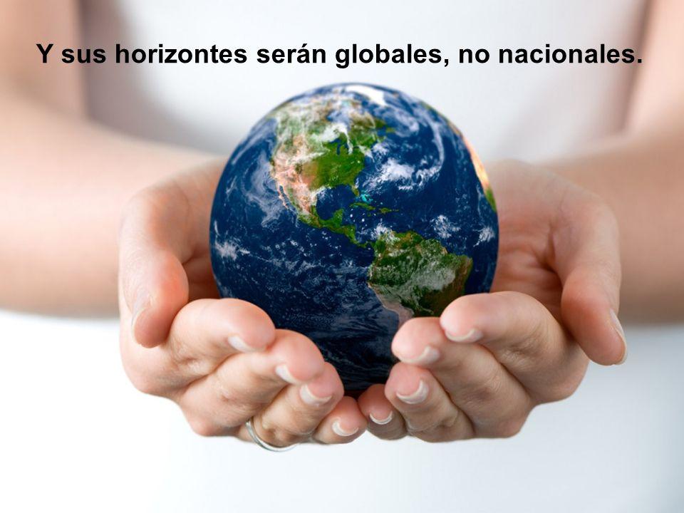 Y sus horizontes serán globales, no nacionales.
