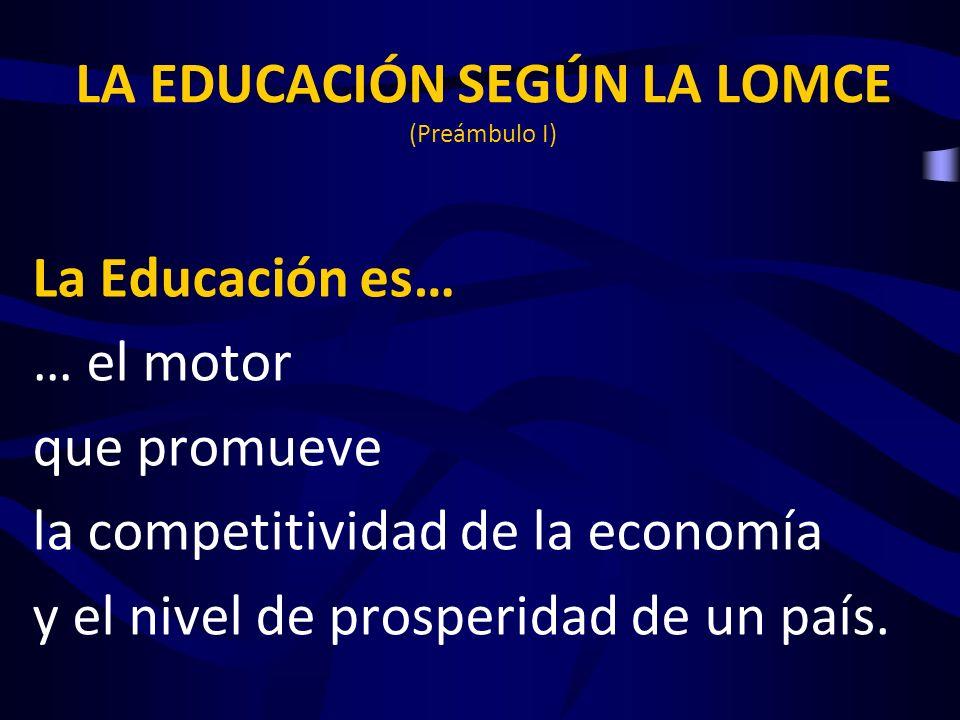 LA EDUCACIÓN SEGÚN LA LOMCE (Preámbulo I) La Educación es… … el motor que promueve la competitividad de la economía y el nivel de prosperidad de un pa