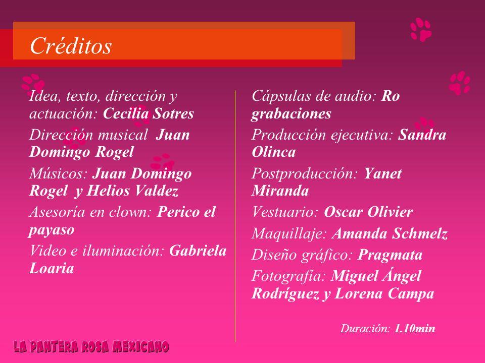 Créditos Idea, texto, dirección y actuación: Cecilia Sotres Dirección musical Juan Domingo Rogel Músicos: Juan Domingo Rogel y Helios Valdez Asesoría