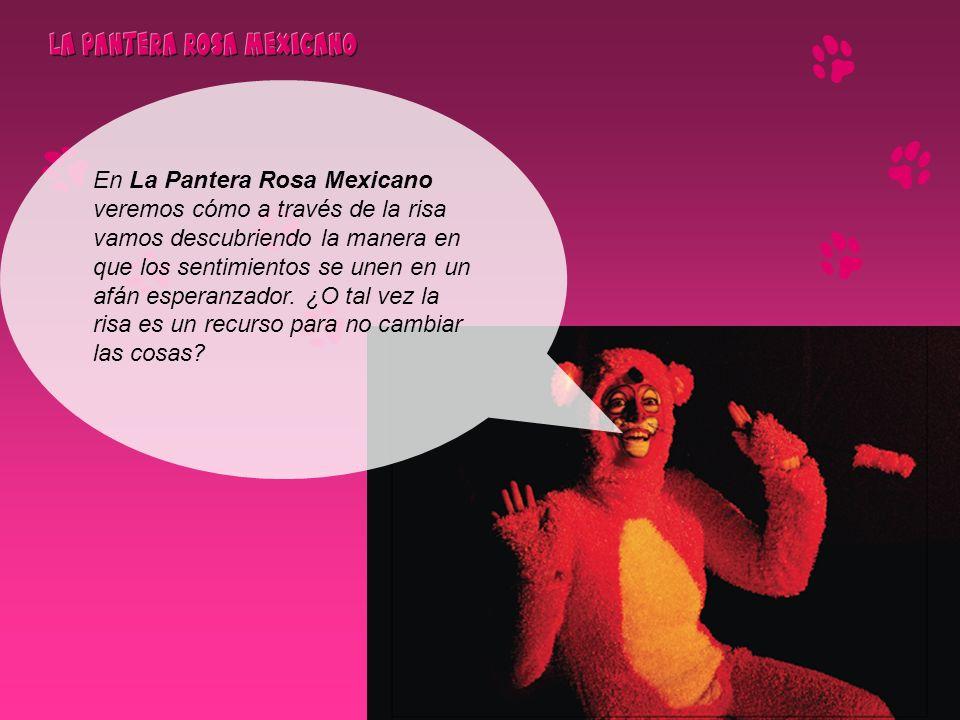 En La Pantera Rosa Mexicano veremos cómo a través de la risa vamos descubriendo la manera en que los sentimientos se unen en un afán esperanzador. ¿O