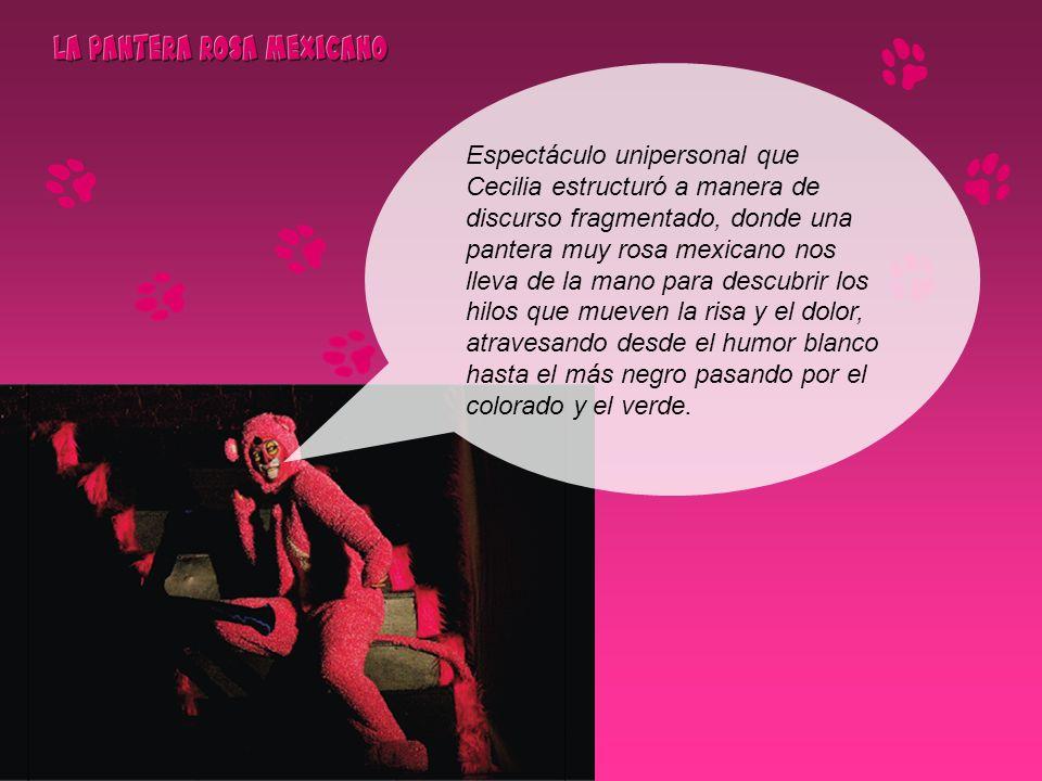 Espectáculo unipersonal que Cecilia estructuró a manera de discurso fragmentado, donde una pantera muy rosa mexicano nos lleva de la mano para descubr