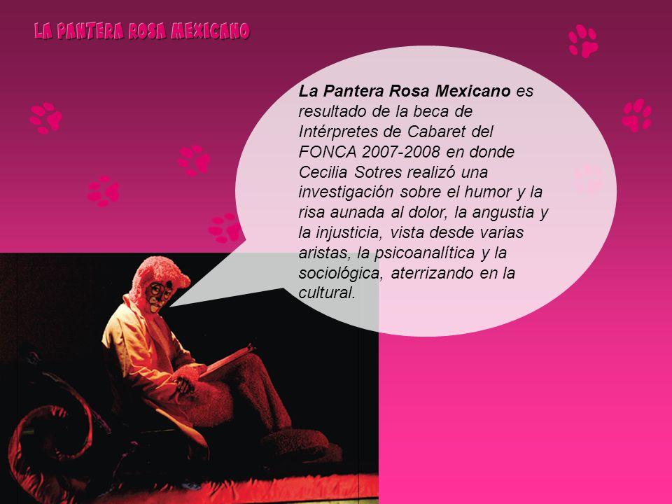 La Pantera Rosa Mexicano es resultado de la beca de Intérpretes de Cabaret del FONCA 2007-2008 en donde Cecilia Sotres realizó una investigación sobre