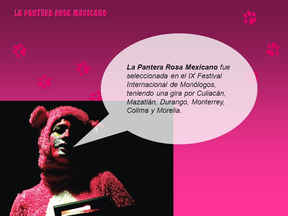 La Pantera Rosa Mexicano fue seleccionada en el IX Festival Internacional de Monólogos, teniendo una gira por Culiacán, Mazatlán, Durango, Monterrey,