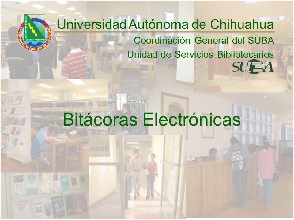 Bitácoras Electrónicas Universidad Autónoma de Chihuahua Coordinación General del SUBA Unidad de Servicios Bibliotecarios