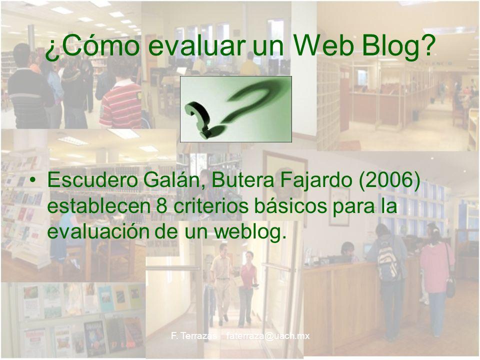 F. Terrazas faterraza@uach.mx ¿Cómo evaluar un Web Blog? Escudero Galán, Butera Fajardo (2006) establecen 8 criterios básicos para la evaluación de un