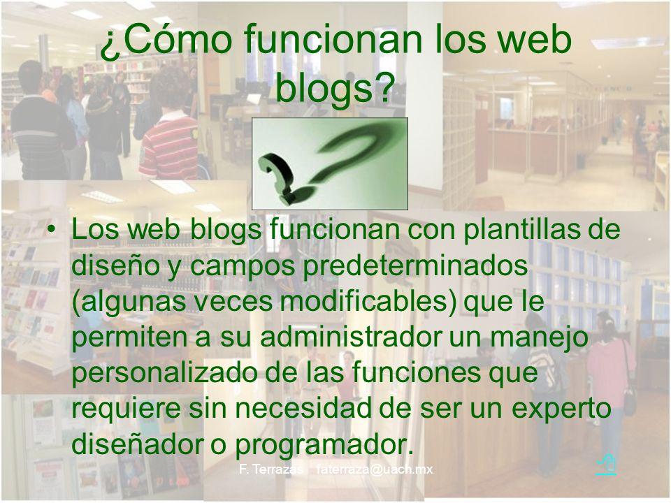 F. Terrazas faterraza@uach.mx ¿Cómo funcionan los web blogs? Los web blogs funcionan con plantillas de diseño y campos predeterminados (algunas veces