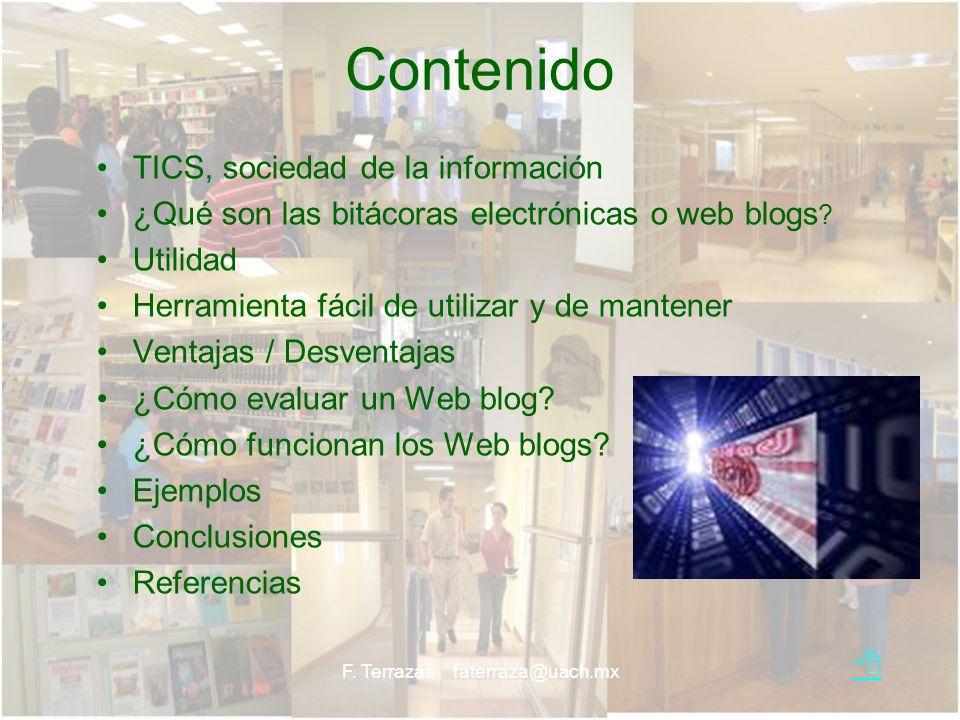 F. Terrazas faterraza@uach.mx Contenido TICS, sociedad de la información ¿Qué son las bitácoras electrónicas o web blogs ? Utilidad Herramienta fácil