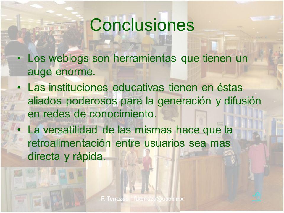 F. Terrazas faterraza@uach.mx Conclusiones Los weblogs son herramientas que tienen un auge enorme. Las instituciones educativas tienen en éstas aliado
