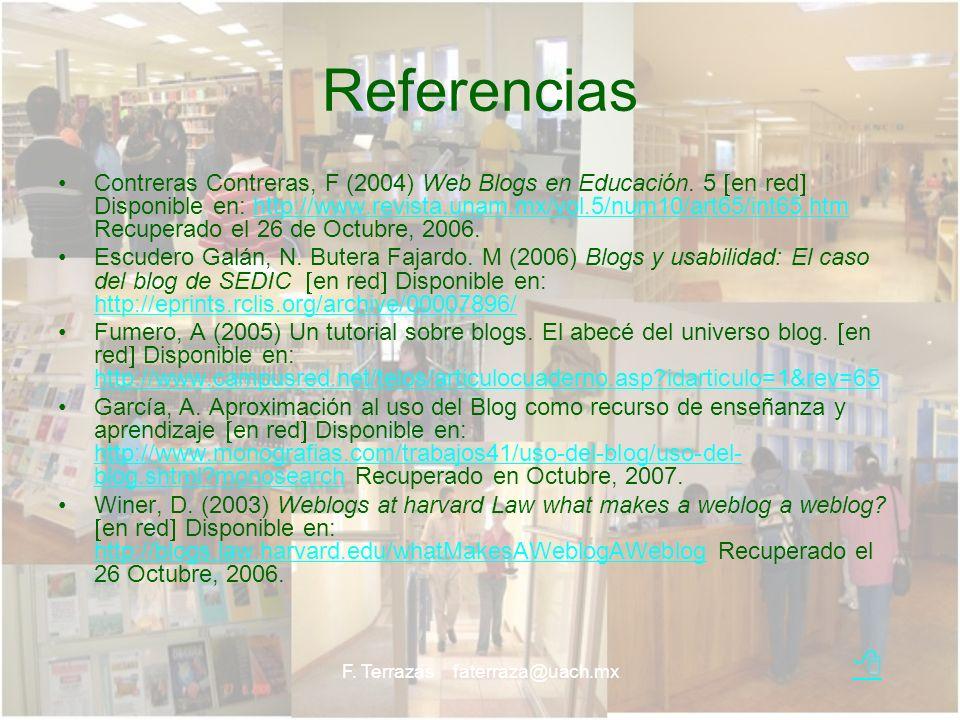 F. Terrazas faterraza@uach.mx Referencias Contreras Contreras, F (2004) Web Blogs en Educación. 5 en red Disponible en: http://www.revista.unam.mx/vol