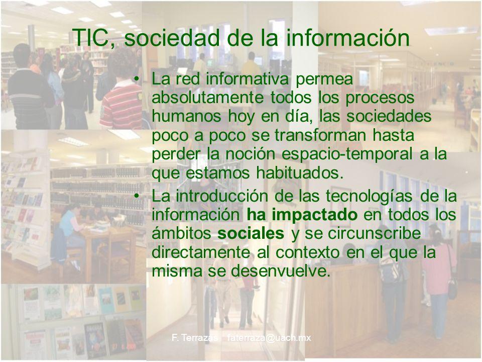 F. Terrazas faterraza@uach.mx TIC, sociedad de la información La red informativa permea absolutamente todos los procesos humanos hoy en día, las socie