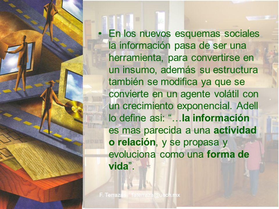 F. Terrazas faterraza@uach.mx En los nuevos esquemas sociales la información pasa de ser una herramienta, para convertirse en un insumo, además su est