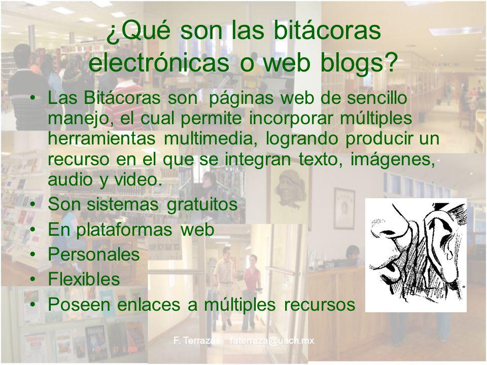 F. Terrazas faterraza@uach.mx ¿Qué son las bitácoras electrónicas o web blogs? Las Bitácoras son páginas web de sencillo manejo, el cual permite incor