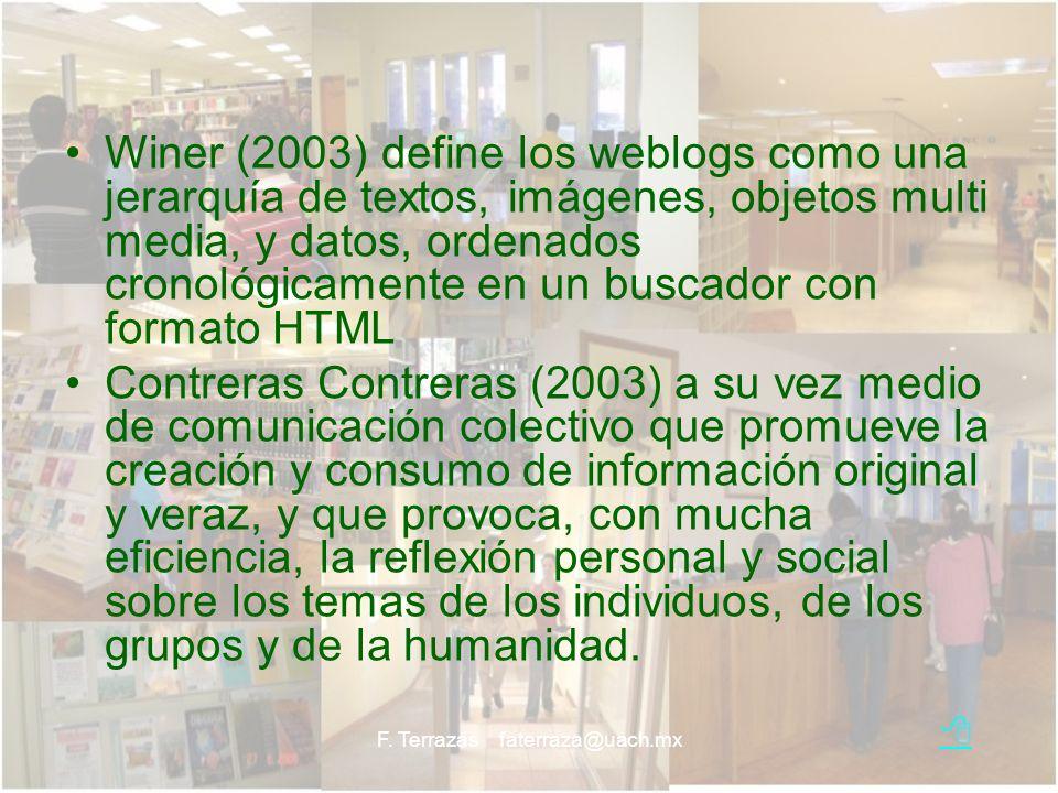 F. Terrazas faterraza@uach.mx Winer (2003) define los weblogs como una jerarquía de textos, imágenes, objetos multi media, y datos, ordenados cronológ