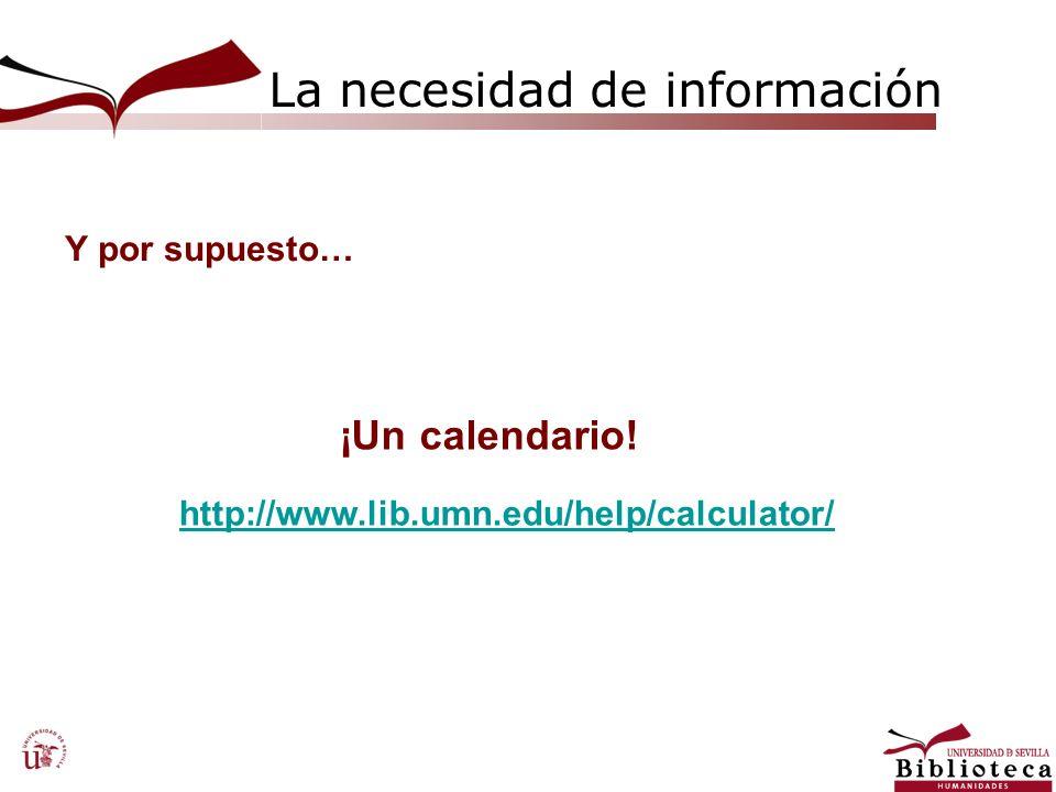 La necesidad de información ¡Un calendario! Y por supuesto… http://www.lib.umn.edu/help/calculator/