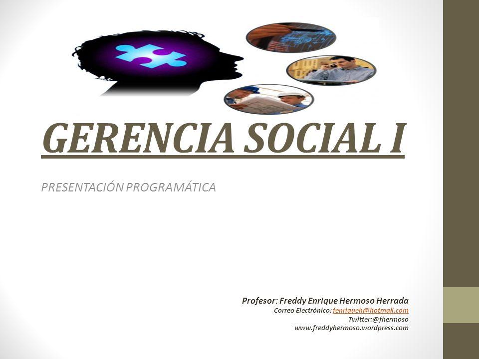 GERENCIA SOCIAL I PRESENTACIÓN PROGRAMÁTICA Profesor: Freddy Enrique Hermoso Herrada Correo Electrónico: fenriqueh@hotmail.comfenriqueh@hotmail.com Tw