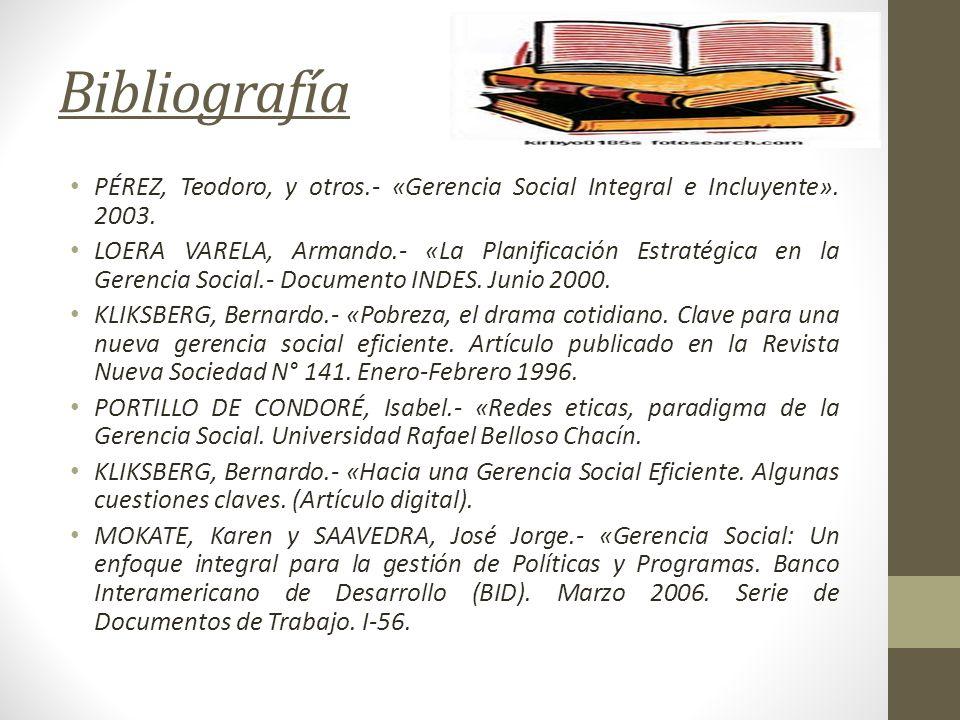 Bibliografía PÉREZ, Teodoro, y otros.- «Gerencia Social Integral e Incluyente». 2003. LOERA VARELA, Armando.- «La Planificación Estratégica en la Gere