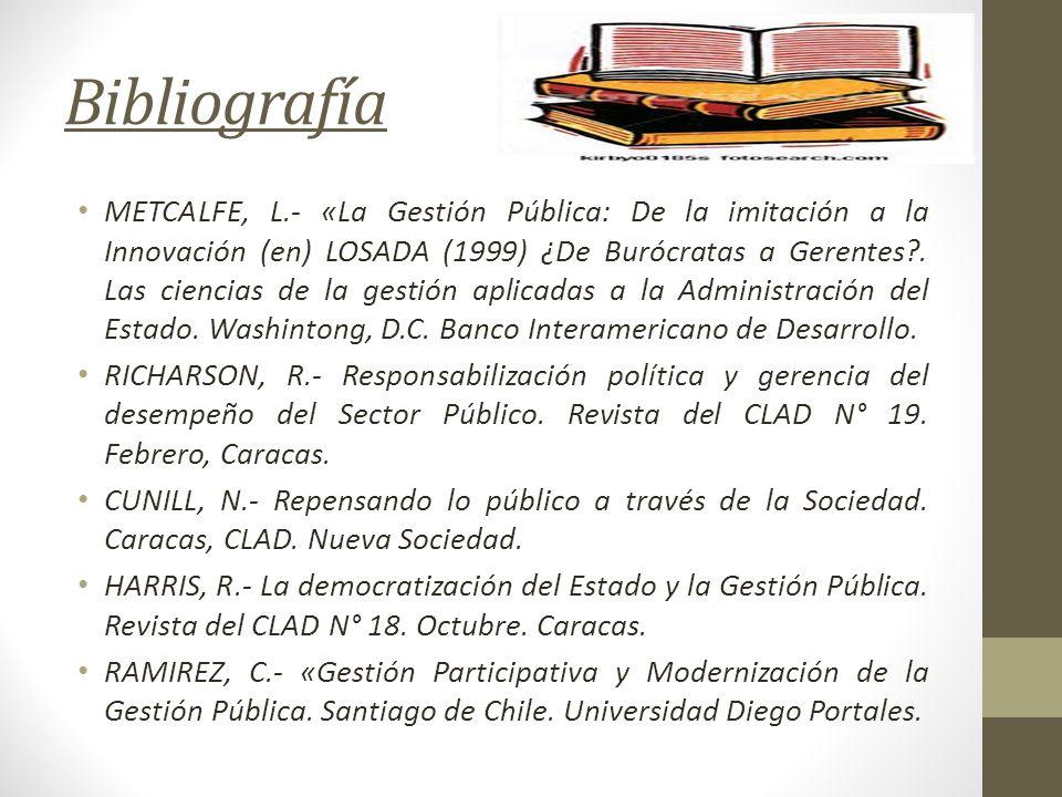 Bibliografía METCALFE, L.- «La Gestión Pública: De la imitación a la Innovación (en) LOSADA (1999) ¿De Burócratas a Gerentes?. Las ciencias de la gest