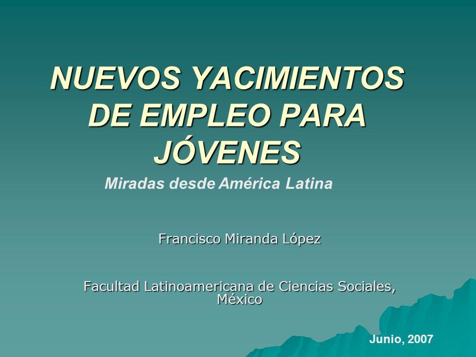 NUEVOS YACIMIENTOS DE EMPLEO PARA JÓVENES Francisco Miranda López Facultad Latinoamericana de Ciencias Sociales, México Miradas desde América Latina J