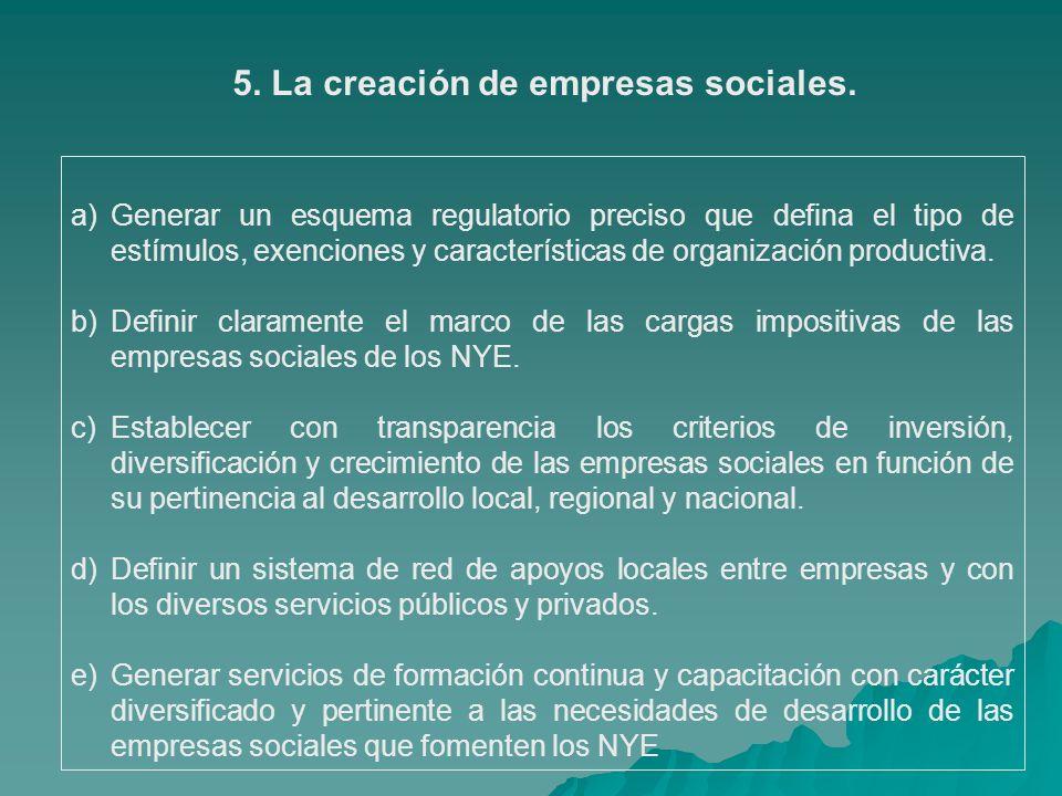 5. La creación de empresas sociales. a)Generar un esquema regulatorio preciso que defina el tipo de estímulos, exenciones y características de organiz