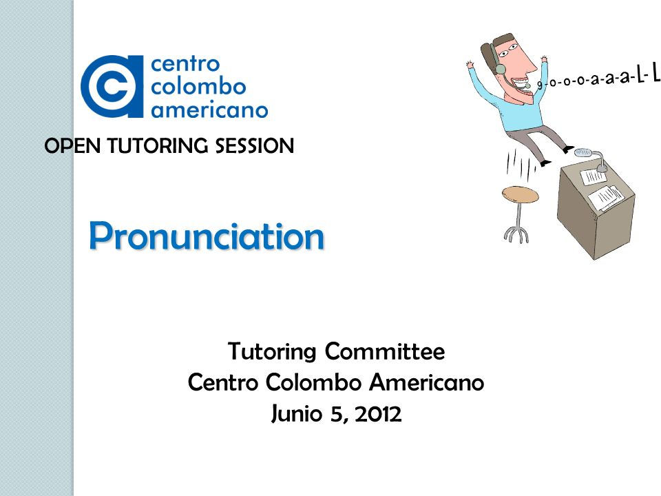 OPEN TUTORING SESSION Pronunciation Tutoring Committee Centro Colombo Americano Junio 5, 2012