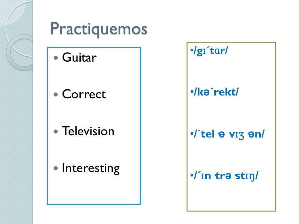 Practiquemos Guitar Correct Television Interesting /g ɪ ´t ɑ r/ /k ə ´rekt/ /´tel· ə v ɪʒ · ə n/ /´ ɪ n·tr ə ·st ɪ ŋ /